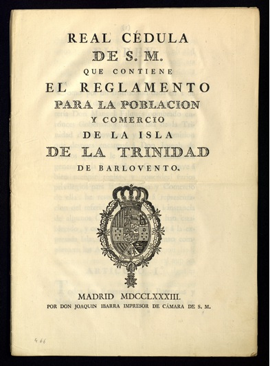 24 November 1783, San Lorenzo el Real. Royal Warrant of His Majesty King Carlos III of Spain, containing the regulations for the population of and for trade from the Windward island of Trinidad .  Print. Madrid, 1783, Joaquín Ibarra, printer of S.M. (A.G.I., Caracas, 466)